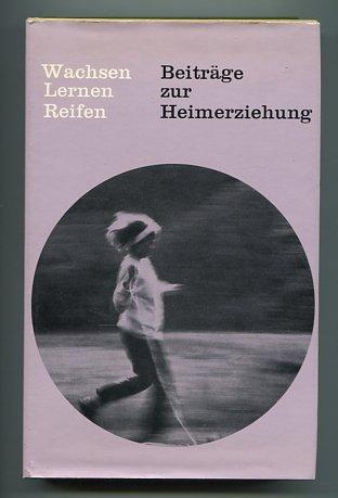 Wachsen Lernen Reifen . Beiträge zur Heimerziehung . Freiburger Sozialpädagogische Beiträge Bd. 9