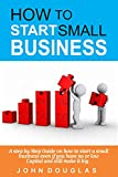 HOW TO CREATE SMALL BUSINESS: A step by Step Guide on how to start a small business even if you have...