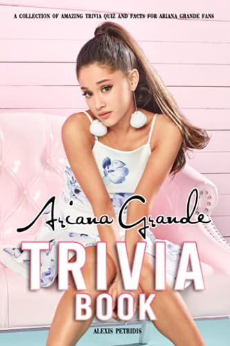 Ariana Grande Trivia Book: Give You Many Interesting Trivia Questions And Fun Facts About Ariana Grande.
