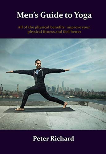 Men's Guide to Yoga: All of the physical benefits, improve your physical fitness and feel better (English Edition)