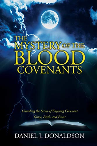 The Mystery of the Blood Covenants: Unveiling the Secret of Enjoying Covenant Grace, Faith, and Favor
