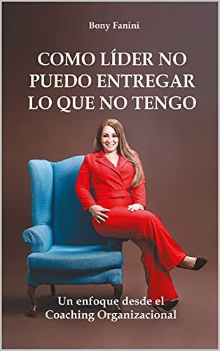 Como líder no puedo entregar lo que no tengo: Un enfoque desde el coaching organizacional (Spanish Edition)