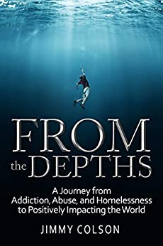From the Depths: A Journey from Addiction, Abuse, and Homelessness to Positively Impacting the World by [Jimmy Colson, Laura Petersen]