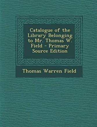 [(Catalogue of the Library Belonging to Mr. Thomas W. Field)] [By (author) Thomas Warren Field] published on (September, 2013)