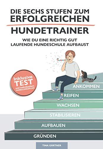 Die sechs Stufen zum erfolgreichen Hundetrainer: Wie Du eine richtig gut laufende Hundeschule aufbaust (Erfolgreich als Hundetrainer, Band 1)
