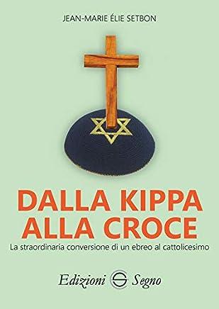 Dalla Kippa alla Croce. La straordinaria conversione di un ebreo al cattolicesimo