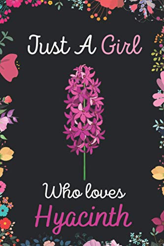 Just A Girl Who Loves Hyacinth: Notebook Gift For Hyacinth Lovers.Gift Idea For Valentine Day/Birthday,Matte Finish , 6 x 9 Inches , 120 Blank Lined Pages, Hyacinth Notebook