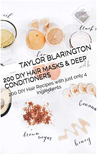 200 Diy Hair Masks & Deep Conditioners: 200 DIY Hair Recipes with just only 4 Ingredients (English Edition)