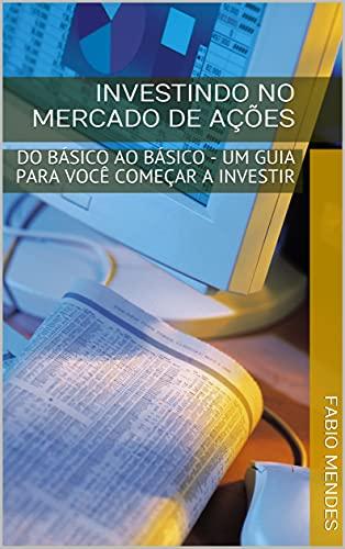 INVESTINDO NO MERCADO DE AÇÕES: DO BÁSICO AO BÁSICO - UM GUIA PARA VOCÊ COMEÇAR A INVESTIR