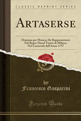 Artaserse: Dramma per Musica; Da Rappresentarsi Nel Regio-Ducal Teatro di Milano, Nel Carnovale dell'Anno 1757 (Classic Reprint)
