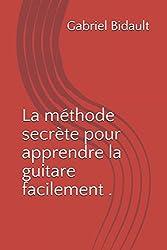La méthode secrète pour apprendre la guitare facilement (livre de guitare) (French Edition)