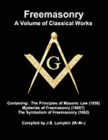 Freemasonry - a Volume of Classical Works: Containing the Principles of Masonic Law (1856), Mysteries of Freemasonry (1800?), the Symbolism of Freemasonry (1882)