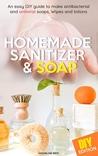 Homemade Sanitizer and Soap: easy DIY guide to make the best homemade hand Sanitizer and Disinfectant for anti- bacterial and antiviral soaps, Wipes and ... Lifestyle fight disease (English Edition)