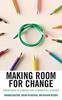 Making Room for Change: Finding Ways to Leverage Time to Benefit All Students by [Amanda Bastoni, Brian Pickering, Nathan Bisson]