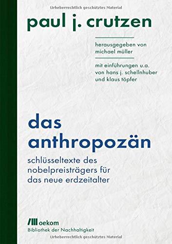 Das Anthropozän: Schlüsseltexte des Nobelpreisträgers für das neue Erdzeitalter: Mit Einführungen u.a. von Hans J. Schellnhuber und Klaus Töpfer ... / Wiederentdeckungen für das Anthropozän)