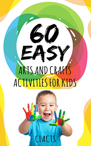 60 Easy Arts And Crafts Activities For Kids Quick Easy Kids Crafts That Anyone Can Make Kindle Edition By Clacts Crafts Hobbies Home Kindle Ebooks Amazon Com
