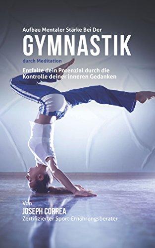 Aufbau mentaler Starke bei der Gymnastik durch Meditation: Entfalte dein Potenzial durch die Kontrolle deiner inneren Gedanken