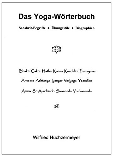 Das Yoga-Wörterbuch: Sanskrit-Begriffe - Übungsstile - Biographien