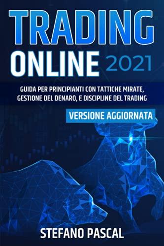 TRADING ONLINE 2021: Guida per Principianti con Tattiche Mirate, Gestione del Denaro, e Discipline del Trading