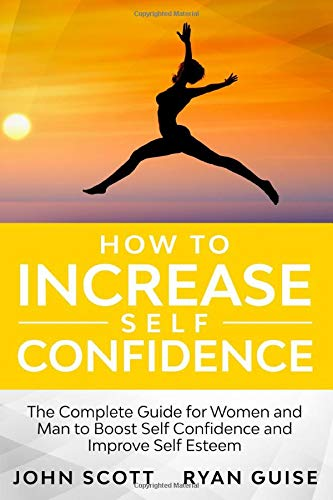 How to Increase Self Confidence: The Complete Guide for Woman and Man To Boost Self Confidence and Improve Self Esteem