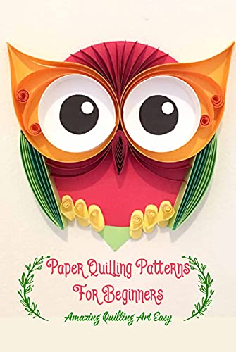 Paper Quilling Patterns For Beginners: Amazing Quilling Art Easy: Quilling Paper Ideas (English Edition)