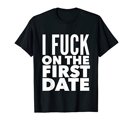 I Fuck On The First Date Pickup Line Funny T-Shirt