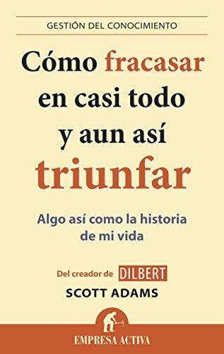 Cómo fracasar en casi todo y aun así triunfar: Algo así como la historia de mi vida (Gestion Del Conocimiento) (Spanish Edition)