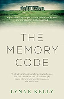 The Memory Code: The traditional Aboriginal memory technique that unlocks the secrets of Stonehenge, Easter Island and ancient monuments the world over by [Lynne Kelly]
