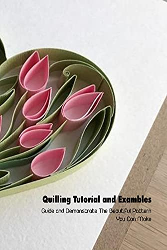Quilling Tutorial and Exambles: Guide and Demonstrate The Beautiful Pattern You Can Make: Quilling Book For Beginners (English Edition)