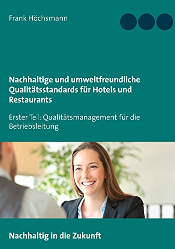 Nachhaltige und umweltfreundliche Qualitätsstandards für Hotels und Restaurants: Erster Teil: Qualitätsmanagement für die Betriebsleitung