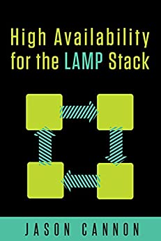 High Availability for the LAMP Stack: Eliminate Single Points of Failure and Increase Uptime for Your Linux, Apache, MySQL, and PHP Based Web Applications by [Jason Cannon]