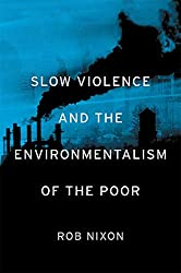 Book cover: Slow Violence and the Environmentalism of the Poor by Rob Nixon