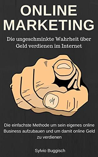 ONLINE MARKETING - Die ungeschminkte Wahrheit über Geld verdienen im Internet: Die einfachste Methode um sein eigenes online Business aufzubauen und um Geld online zu verdienen