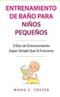 Entrenamiento de Baño para Niños Pequeños [Toddler Potty Training]: 2 Días de Entrenamiento Súper Simple Que Sí Funciona [Incredibly Simple 2-Day Potty Training That Works]