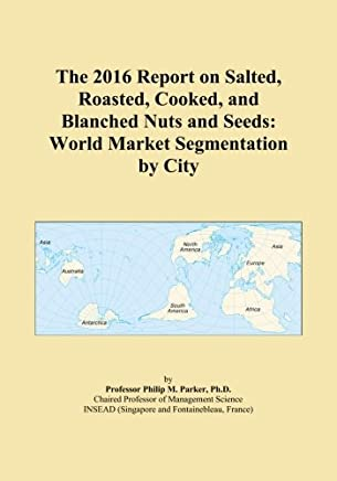 The 2016 Report on Salted, Roasted, Cooked, and Blanched Nuts and Seeds: World Market Segmentation by City