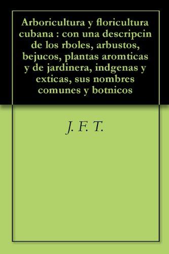 Arboricultura y floricultura cubana : con una descripcin de los rboles, arbustos, bejucos, plantas aromticas y de jardinera, indgenas y exticas, sus nombres comunes y botnicos