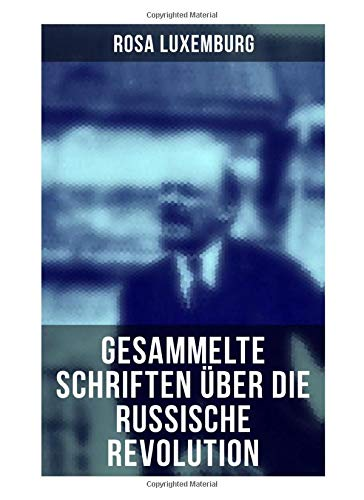 Rosa Luxemburg: Gesammelte Schriften über die russische Revolution: Terrorismus in Rußland + Organisationsfragen der russischen Sozialdemokratie + + Massenstreik, Partei und Gewerkschaften + Terror…