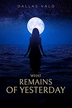 What Remains of Yesterday by [Dallas  Valo]