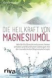 Die Heilkraft von Magnesiumöl: Wie Sie Ihr Gewicht reduzieren, besser schlafen und Krankheiten...