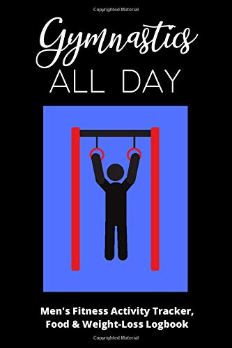 Gymnastics All Day - Men's Fitness Activity Tracker, Food & Weight-Loss Logbook: Exercise Journal & Weight Loss Diet Planner | Daily Weekly Monthly Fitness Activity Tracker | 150 Pages 6 x 9 |