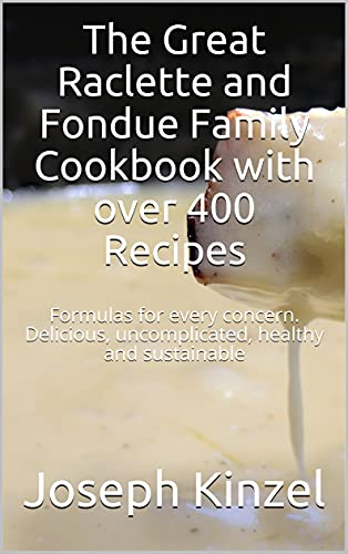 The Great Raclette and Fondue Family Cookbook with over 400 Recipes: Formulas for every concern. Delicious, uncomplicated, healthy and sustainable (English Edition)