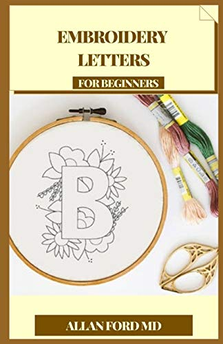 EMBROIDERY LETTERS FOR BEGINNERS: Strategies and Letters in order for Making Expressive Tasks (Plan Firsts) Astute Embroidery Thoughts to Add Current Messages to Liners, Packs, Patches, Cushions, etc