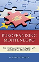Europeanizing Montenegro: The European Union, the Rule of Law, and Regional Cooperation