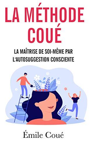 La Maîtrise de soi-même par l'autosuggestion consciente: La méthode Coué - Suggestion et auto-hypnose