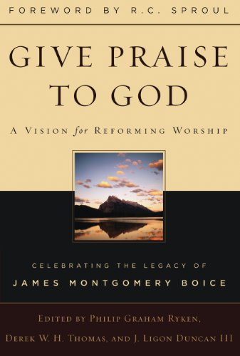 Give Praise to God: A Vision for Reforming Worship: Celebrating the Legacy James Montgomery Boice