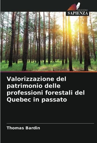 Valorizzazione del patrimonio delle professioni forestali del Quebec in passato (Italian Edition)