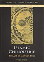 Islamic Chinoiserie: The Art of Mongol Iran (Edinburgh Studies in Islamic Art)