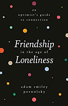 Friendship in the Age of Loneliness: An Optimist's Guide to Connection by [Adam Smiley Poswolsky]