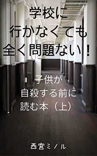 学校に行かなくても全く問題ない!: 子供が自殺する前に読む本(上)