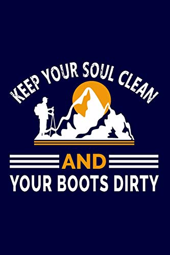 Keep Your Soul Clean And Your Boots Dirty: Hiking Journal: Hiking Notebook - Light Weight Hiking Journal (Hiking Gift, Outdoor Journal, Traveler's Notebook)
